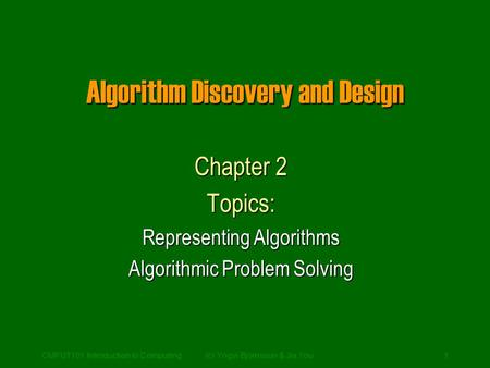 CMPUT101 Introduction to Computing(c) Yngvi Bjornsson & Jia You1 Algorithm Discovery and Design Chapter 2 Topics: Representing Algorithms Algorithmic Problem.