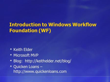 Introduction to Windows Workflow Foundation (WF) Keith Elder Microsoft MVP Blog:  Quicken Loans –