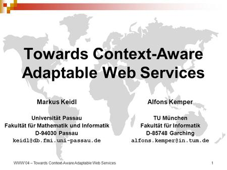 WWW'04 – Towards Context-Aware Adaptable Web Services1 Towards Context-Aware Adaptable Web Services Markus Keidl Universität Passau Fakultät für Mathematik.