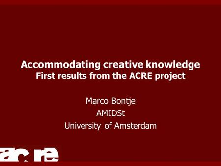 Accommodating creative knowledge First results from the ACRE project Marco Bontje AMIDSt University of Amsterdam.