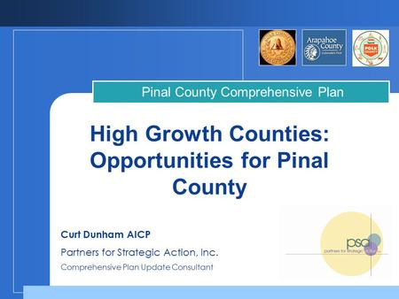 High Growth Counties: Opportunities for Pinal County Pinal County Comprehensive Plan Curt Dunham AICP Partners for Strategic Action, Inc. Comprehensive.