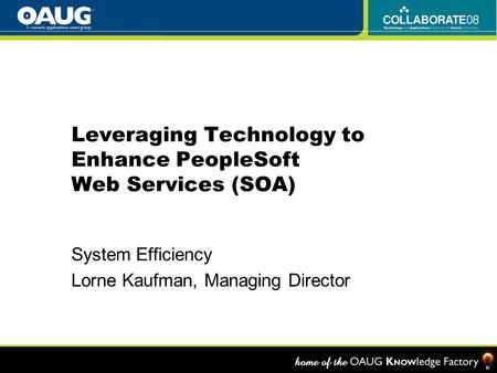 Leveraging Technology to Enhance PeopleSoft Web Services (SOA) System Efficiency Lorne Kaufman, Managing Director.