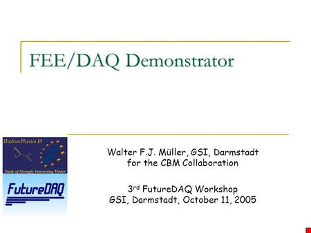 FEE/DAQ Demonstrator Walter F.J. Müller, GSI, Darmstadt for the CBM Collaboration 3 rd FutureDAQ Workshop GSI, Darmstadt, October 11, 2005.