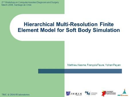 Hierarchical Multi-Resolution Finite Element Model for Soft Body Simulation Matthieu Nesme, François Faure, Yohan Payan 2 nd Workshop on Computer Assisted.