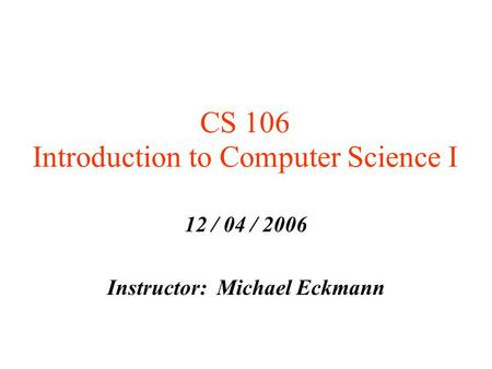 CS 106 Introduction to Computer Science I 12 / 04 / 2006 Instructor: Michael Eckmann.