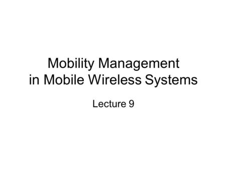 Mobility Management in Mobile Wireless Systems Lecture 9.