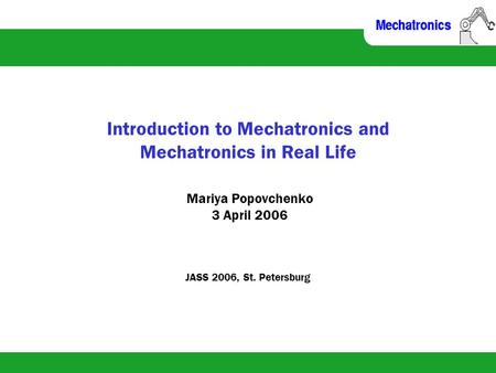 Introduction to Mechatronics and Mechatronics in Real Life Mariya Popovchenko 3 April 2006 JASS 2006, St. Petersburg.