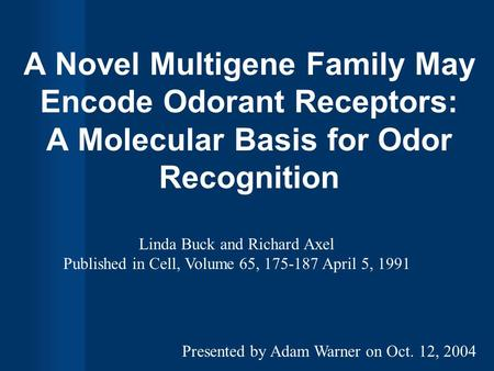 A Novel Multigene Family May Encode Odorant Receptors: A Molecular Basis for Odor Recognition Linda Buck and Richard Axel Published in Cell, Volume 65,