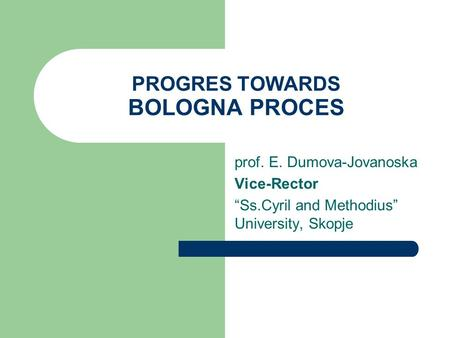 "PROGRES TOWARDS BOLOGNA PROCES prof. E. Dumova-Jovanoska Vice-Rector ""Ss.Cyril and Methodius"" University, Skopje."
