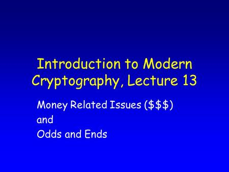Introduction to Modern Cryptography, Lecture 13 Money Related Issues ($$$) and Odds and Ends.