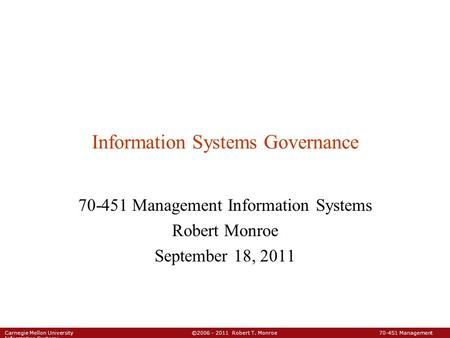 Carnegie Mellon University ©2006 - 2011 Robert T. Monroe 70-451 Management Information Systems Information Systems Governance 70-451 Management Information.