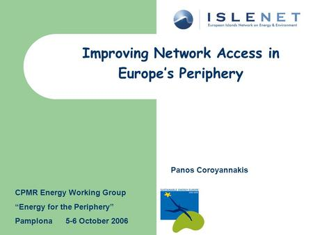 "Improving Network Access in Europe's Periphery Panos Coroyannakis CPMR Energy Working Group ""Energy for the Periphery"" Pamplona 5-6 October 2006."
