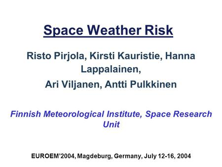 Space Weather Risk Risto Pirjola, Kirsti Kauristie, Hanna Lappalainen, Ari Viljanen, Antti Pulkkinen Finnish Meteorological Institute, Space Research Unit.
