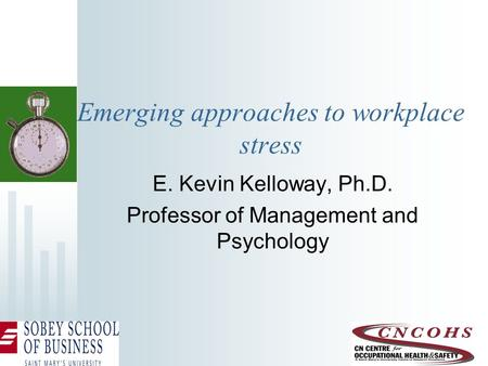 Emerging approaches to workplace stress E. Kevin Kelloway, Ph.D. Professor of Management and Psychology.