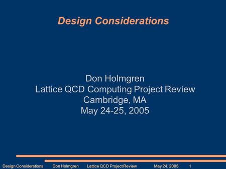 Design Considerations Don Holmgren Lattice QCD Project Review May 24, 2005 1 Design Considerations Don Holmgren Lattice QCD Computing Project Review Cambridge,