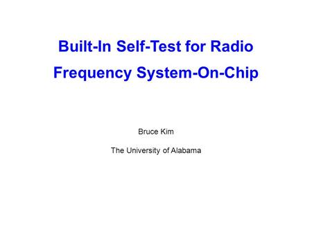 Built-In Self-Test for Radio Frequency System-On-Chip Bruce Kim The University of Alabama.