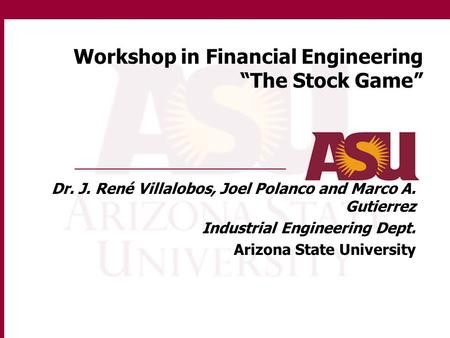 "Workshop in Financial Engineering ""The Stock Game"" Dr. J. René Villalobos, Joel Polanco and Marco A. Gutierrez Industrial Engineering Dept. Arizona State."