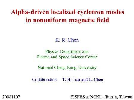 Alpha-driven localized cyclotron modes in nonuniform magnetic field K. R. Chen Physics Department and Plasma and Space Science Center National Cheng Kung.