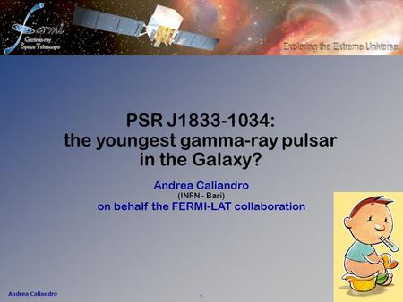 Andrea Caliandro 1 Andrea Caliandro (INFN - Bari) on behalf the FERMI-LAT collaboration PSR J1833-1034: the youngest gamma-ray pulsar in the Galaxy?