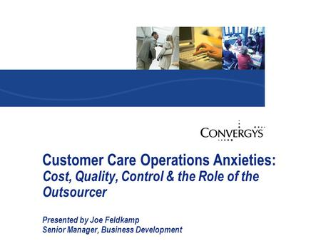 Customer Care Operations Anxieties: Cost, Quality, Control & the Role of the Outsourcer Presented by Joe Feldkamp Senior Manager, Business Development.
