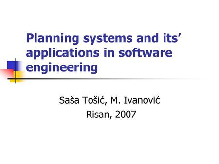 Planning systems and its' applications in software engineering Saša Tošić, M. Ivanović Risan, 2007.
