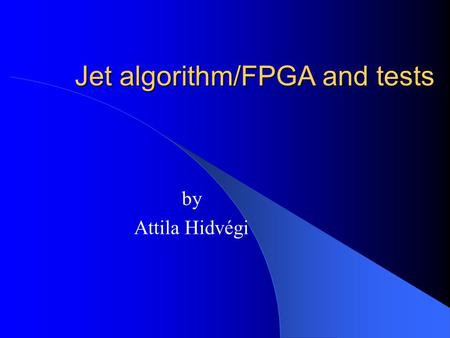 Jet algorithm/FPGA and tests by Attila Hidvégi. Content Status of the jet algorithm Status of the jet-FPGA Different kind of tests FIO-scanning Summary.