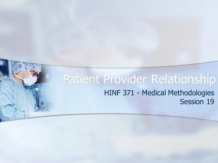 Patient Provider Relationship HINF 371 - Medical Methodologies Session 19.