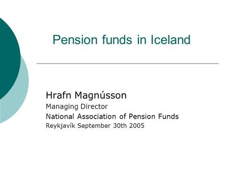 Pension funds in Iceland Hrafn Magnússon Managing Director National Association of Pension Funds Reykjavík September 30th 2005.