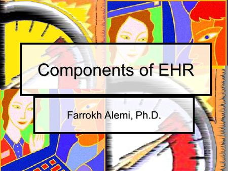 Components of EHR Farrokh Alemi, Ph.D.. Definitions Electronic Medical Record Electronic Medical Record Electronic Health Record Electronic Health Record.