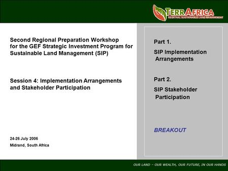 OUR LAND – OUR WEALTH, OUR FUTURE, IN OUR HANDS 24-26 July 2006 Midrand, South Africa Part 1. SIP Implementation Arrangements Part 2. SIP Stakeholder Participation.