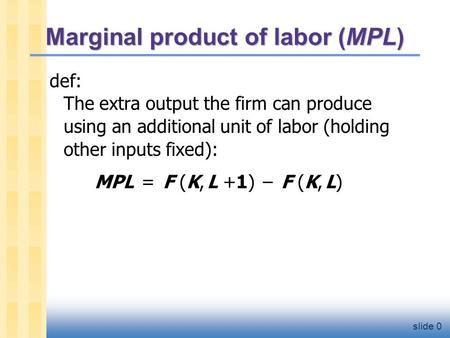 Slide 0 Marginal product of labor (MPL) def: The extra output the firm can produce using an additional unit of labor (holding other inputs fixed): MPL.
