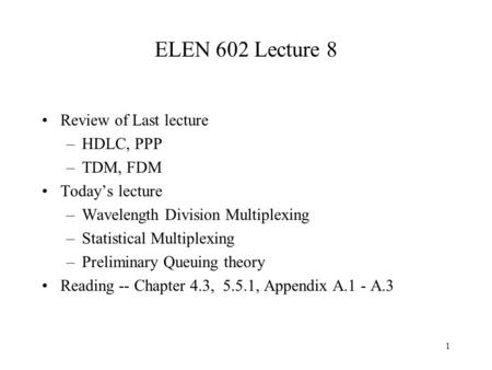 1 ELEN 602 Lecture 8 Review of Last lecture –HDLC, PPP –TDM, FDM Today's lecture –Wavelength Division Multiplexing –Statistical Multiplexing –Preliminary.
