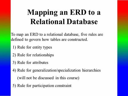 Mapping an ERD to a Relational Database To map an ERD to a relational database, five rules are defined to govern how tables are constructed. 1)Rule for.