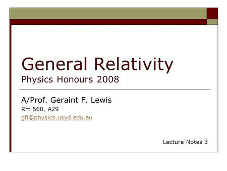 General Relativity Physics Honours 2008 A/Prof. Geraint F. Lewis Rm 560, A29 Lecture Notes 3.