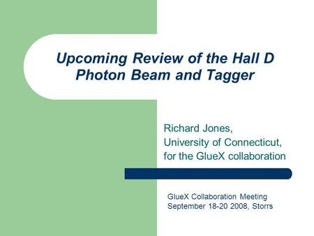 Upcoming Review of the Hall D Photon Beam and Tagger Richard Jones, University of Connecticut, for the GlueX collaboration GlueX Collaboration Meeting.