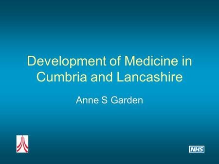 Development of Medicine in Cumbria and Lancashire Anne S Garden.