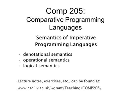 Comp 205: Comparative Programming Languages Semantics of Imperative Programming Languages denotational semantics operational semantics logical semantics.