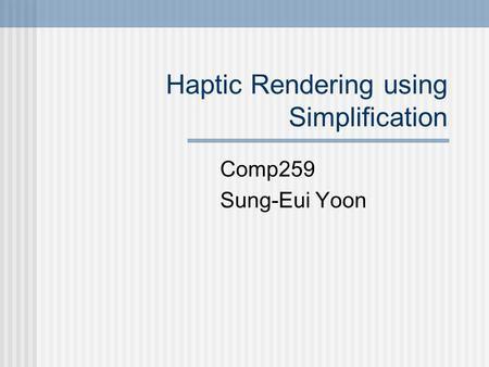 Haptic Rendering using Simplification Comp259 Sung-Eui Yoon.