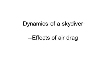 Dynamics of a skydiver --Effects of air drag. Drag force in gases and liquids Drag force increases with velocity D= c A v^2 (in a MP problem, D=Kv^2 so.