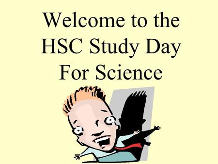 Welcome to the HSC Study Day For Science. Session Outline  The Content  The Syllabus  The Biggest Secret of All!  The Biggest Mistake of All!  The.