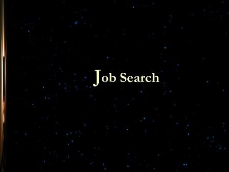 J ob Search. With a strong Resume, an organized job search strategy and a plan of action, Job Search is the next step. Job Search A good job search is.