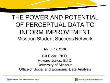 THE POWER AND POTENTIAL OF PERCEPTUAL DATA TO INFORM IMPROVEMENT Missouri Student Success Network March 12, 2008 Bill Elder, Ph.D. Howard Jones, Ed.D.