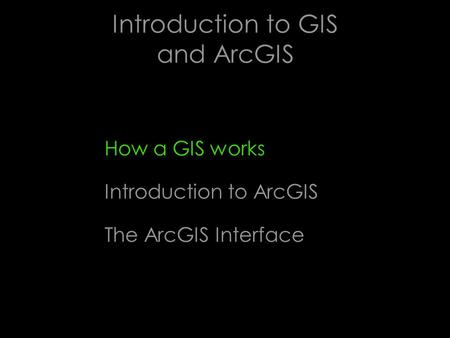 Introduction to GIS and ArcGIS How a GIS works Introduction to ArcGIS The ArcGIS Interface.