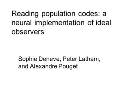 Reading population codes: a neural implementation of ideal observers Sophie Deneve, Peter Latham, and Alexandre Pouget.