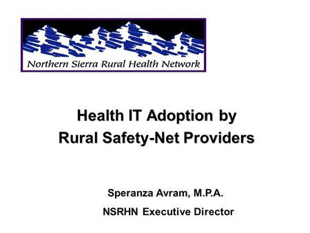 Health IT Adoption by Rural Safety-Net Providers Speranza Avram, M.P.A. NSRHN Executive Director.