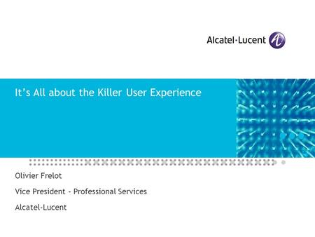 It's All about the Killer User Experience Olivier Frelot Vice President – Professional Services Alcatel-Lucent.