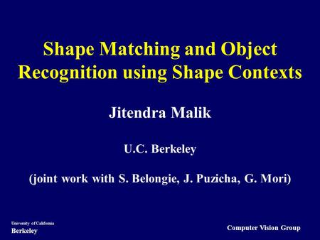 Computer Vision Group University of California Berkeley Shape Matching and Object Recognition using Shape Contexts Jitendra Malik U.C. Berkeley (joint.