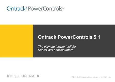 "© 2008 Kroll Ontrack Inc.| www.ontrackpowercontrols.com Ontrack PowerControls 5.1 The ultimate ""power tool"" for SharePoint administrators."