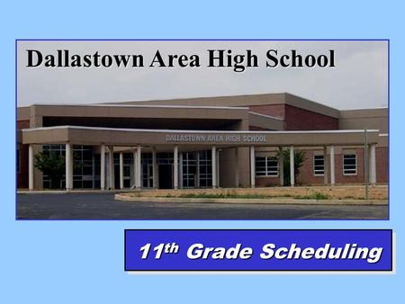 Dallastown Area High School 11 th Grade Scheduling.