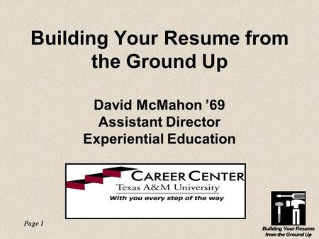 Building Your Resume from the Ground Up Page 1 Building Your Resume from the Ground Up Building Your Resume from the Ground Up David McMahon '69 Assistant.